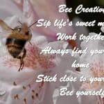 Bee Creative Sip Life's sweet moments Work together Always find your way home Stick close to your honey Bee yourself