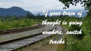 If your train of thought is going nowhere, switch tracks...