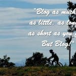 """Blog as much or as little, as long or as short as you feel. But Blog!"""