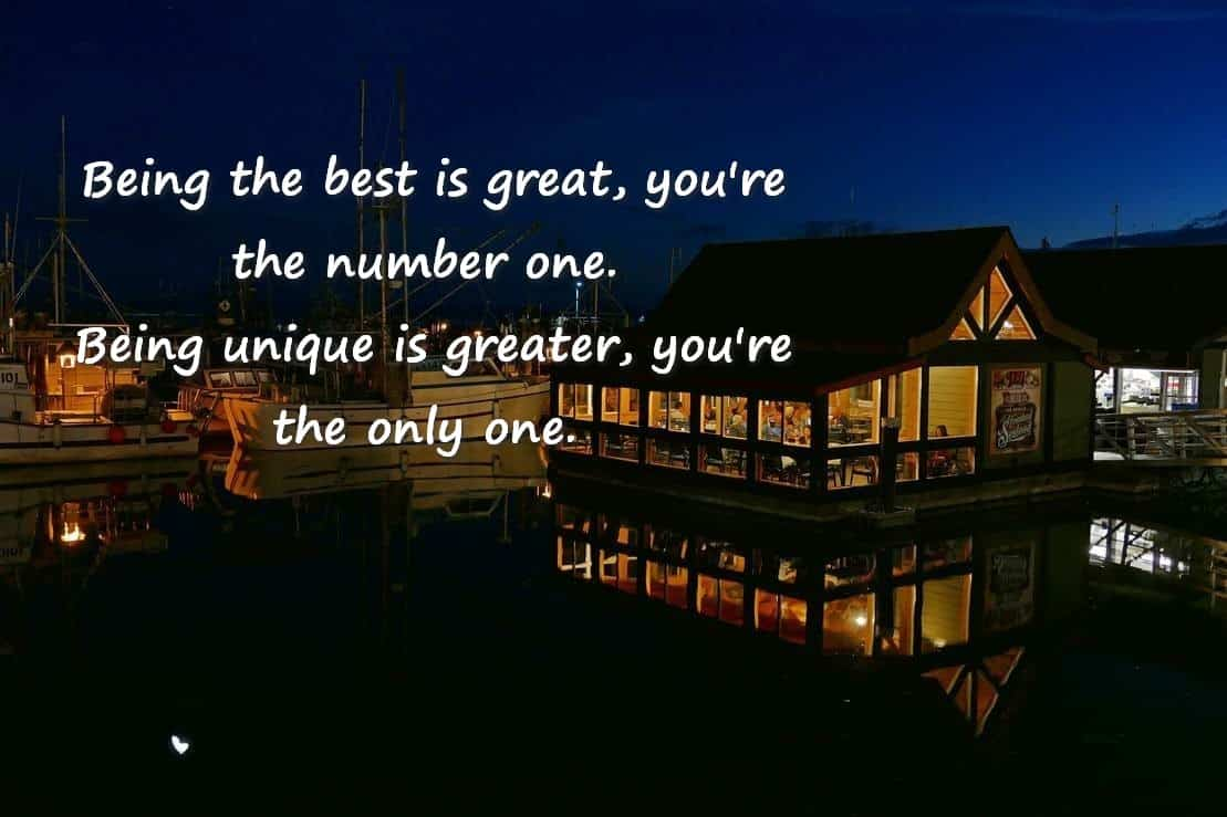 Being the best is great, you're the number one. Being unique is greater, you're the only one.