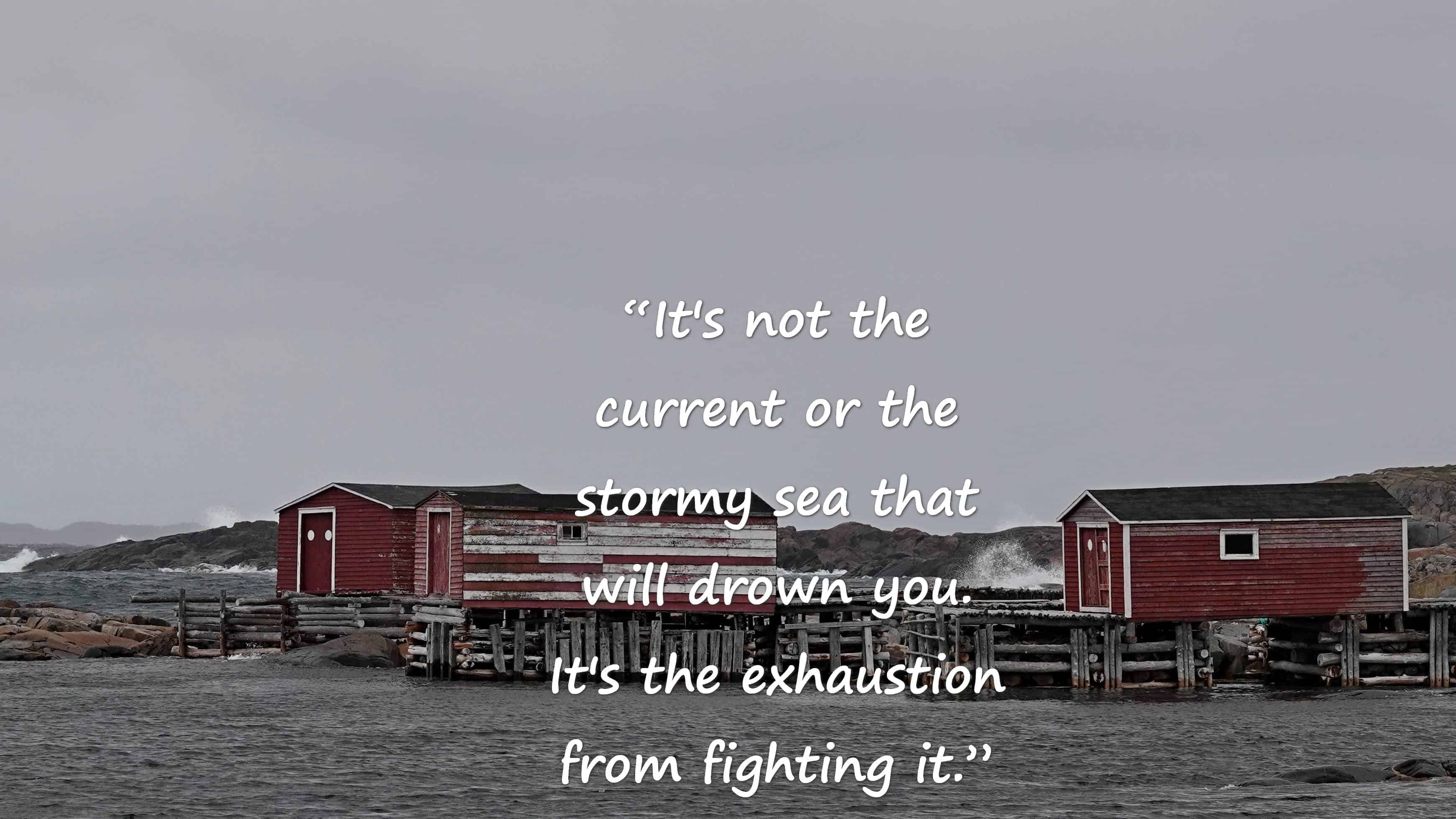 """It's not the current or the stormy sea that will drown you. It's the exhaustion from fighting it."""
