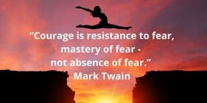 """Courage is resistance to fear, mastery of fear - not absence of fear."" ― Mark Twain"