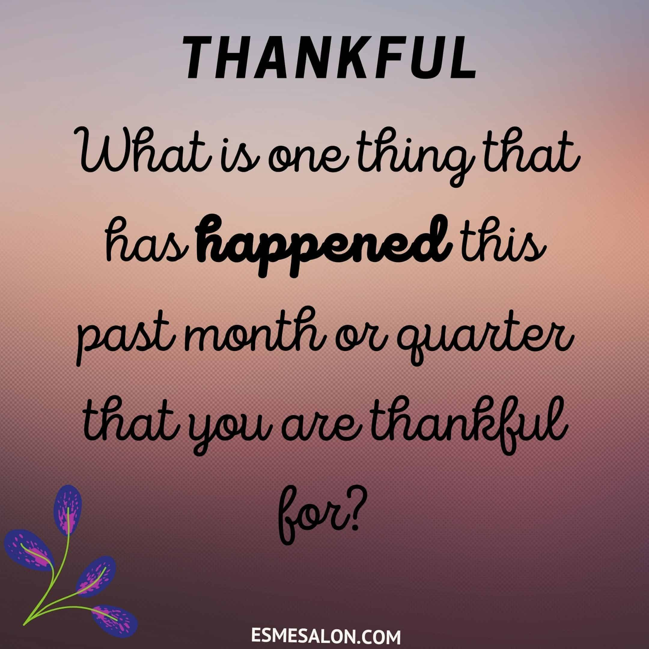 What has happened this past month or quarter that has helped you to grow and for what you are thankful for?